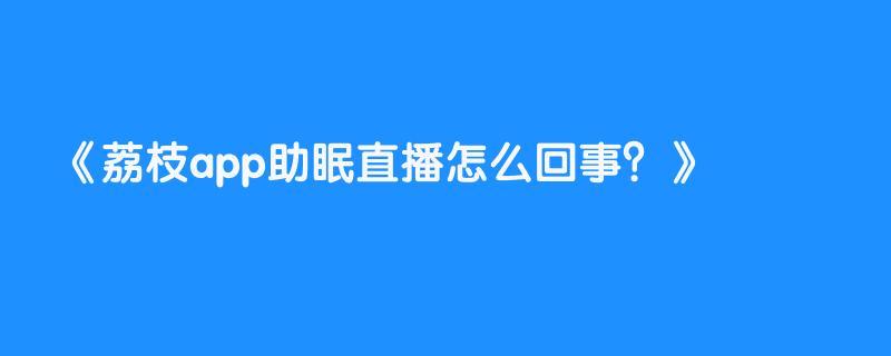荔枝app助眠直播怎么回事?