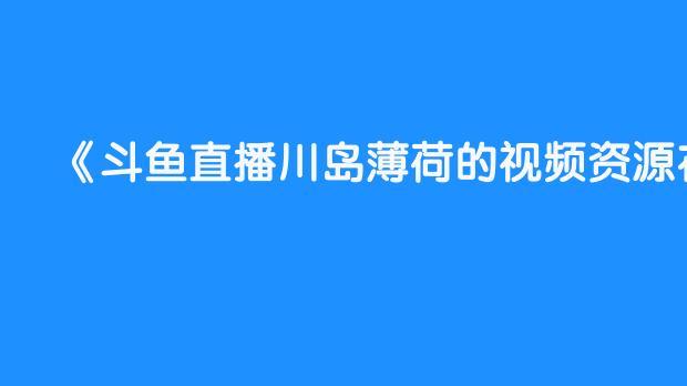 斗鱼直播川岛薄荷的视频资源在哪看?
