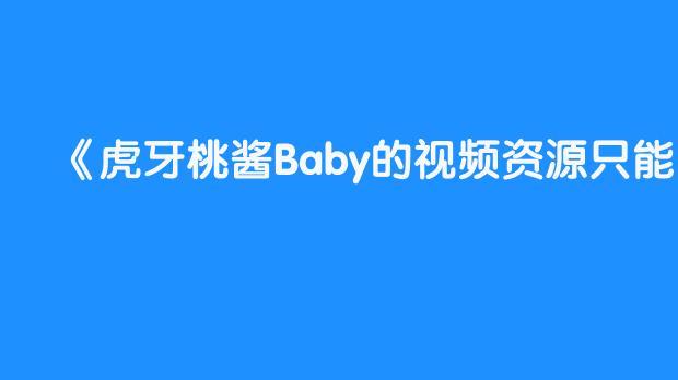 虎牙桃酱Baby的视频资源只能看?