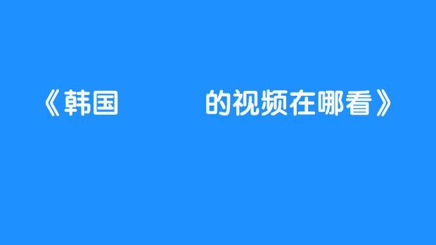 韩国노부기的3d助眠视频在哪看?