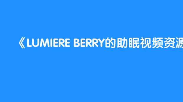 LUMIERE BERRY的助眠视频资源在哪看?