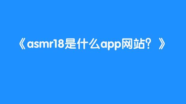 asmr18是什么app网站?