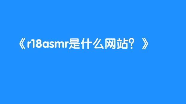 r18asmr是什么网站?