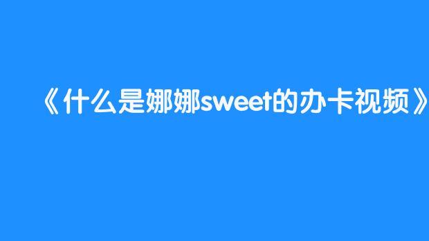 什么是娜娜sweet的办卡视频
